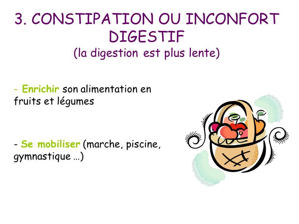 3. CONSTIPATION OU INCONFORT DIGESTIF (la digestion est plus lente) - Enrichir son alimentation en fruits et légumes - Se mobiliser (marche, piscine,