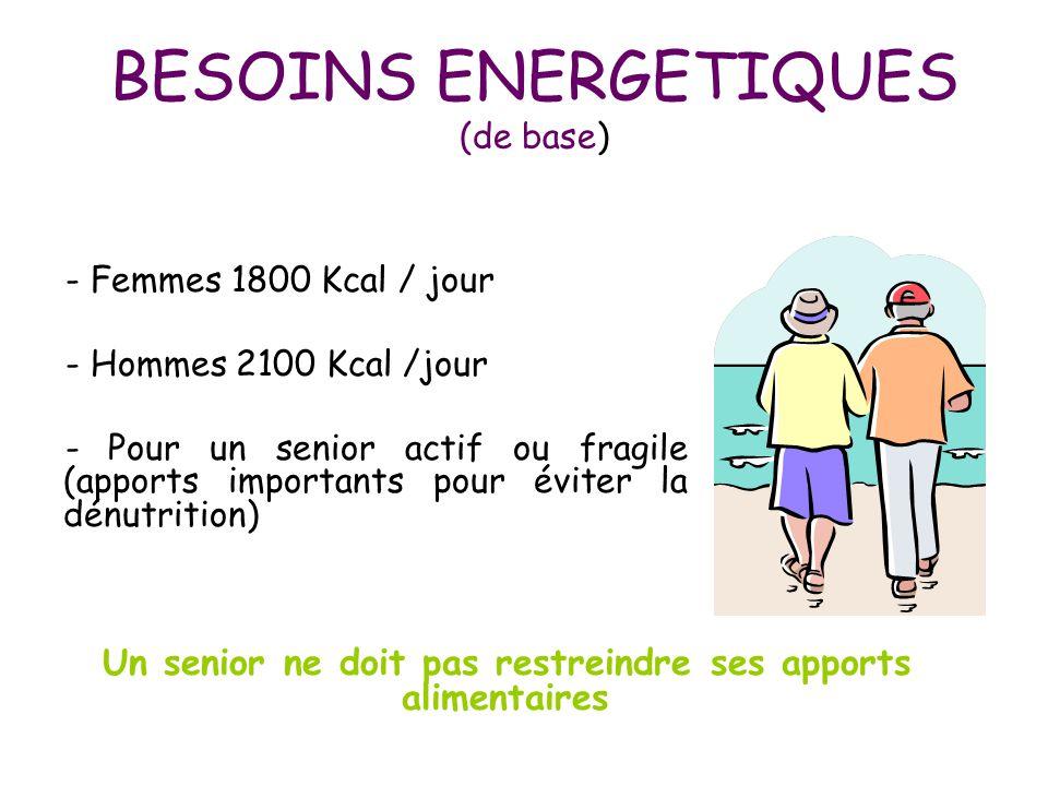 BESOINS ENERGETIQUES (de base) - Femmes 1800 Kcal / jour - Hommes 2100 Kcal /jour - Pour un senior actif ou fragile (apports importants pour éviter la