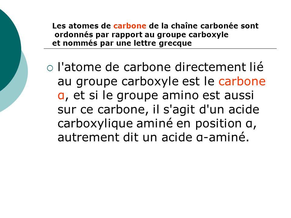  l'atome de carbone directement lié au groupe carboxyle est le carbone α, et si le groupe amino est aussi sur ce carbone, il s'agit d'un acide carbox