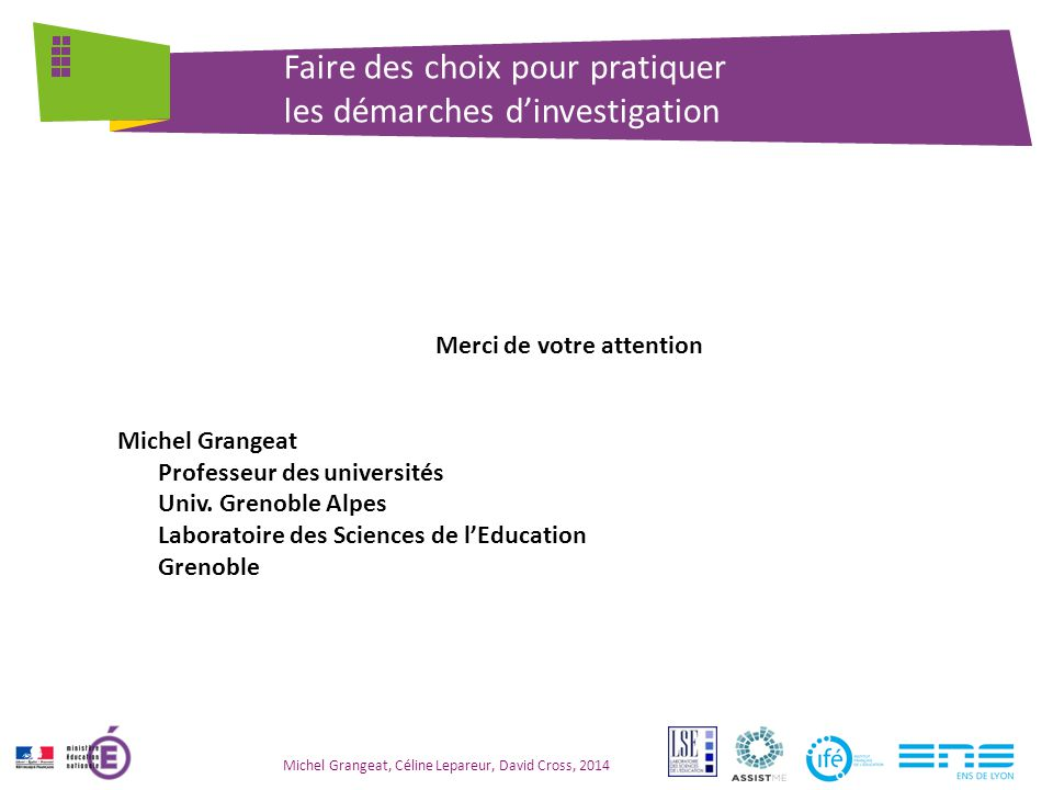 Michel Grangeat, Céline Lepareur, David Cross, 2014 Faire des choix pour pratiquer les démarches d'investigation Merci de votre attention Michel Grangeat Professeur des universités Univ.
