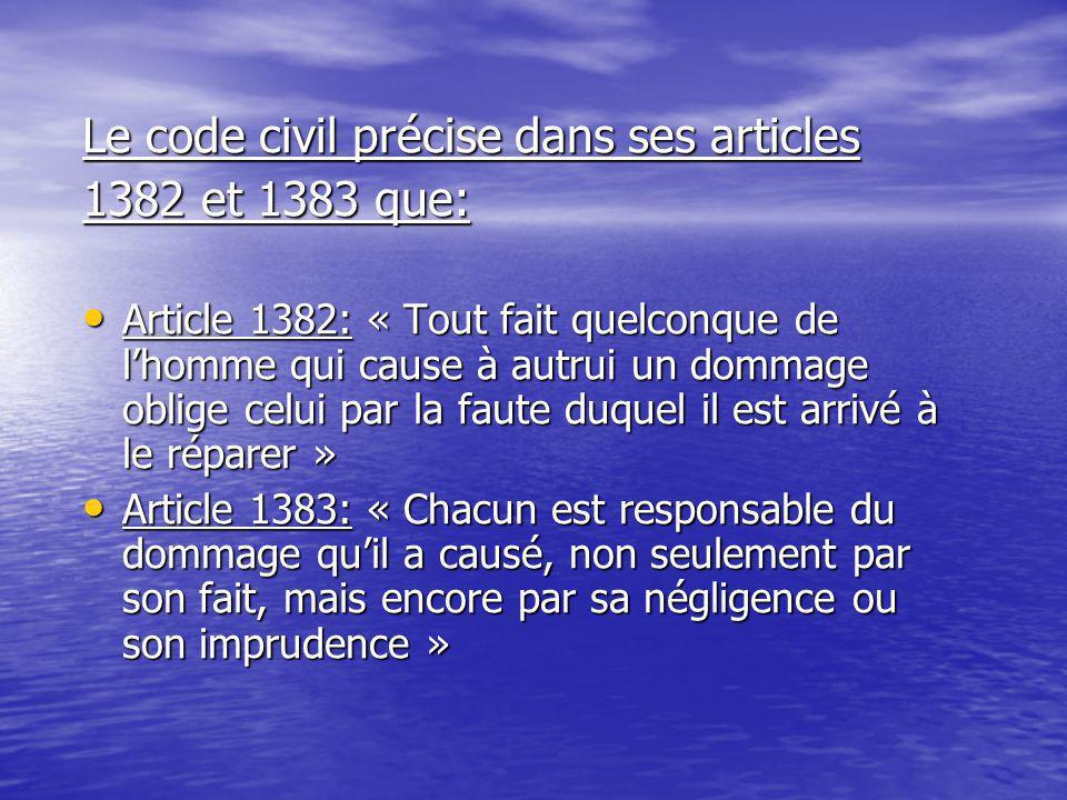 Le code civil précise dans ses articles 1382 et 1383 que: Article 1382: « Tout fait quelconque de l'homme qui cause à autrui un dommage oblige celui par la faute duquel il est arrivé à le réparer » Article 1382: « Tout fait quelconque de l'homme qui cause à autrui un dommage oblige celui par la faute duquel il est arrivé à le réparer » Article 1383: « Chacun est responsable du dommage qu'il a causé, non seulement par son fait, mais encore par sa négligence ou son imprudence » Article 1383: « Chacun est responsable du dommage qu'il a causé, non seulement par son fait, mais encore par sa négligence ou son imprudence »