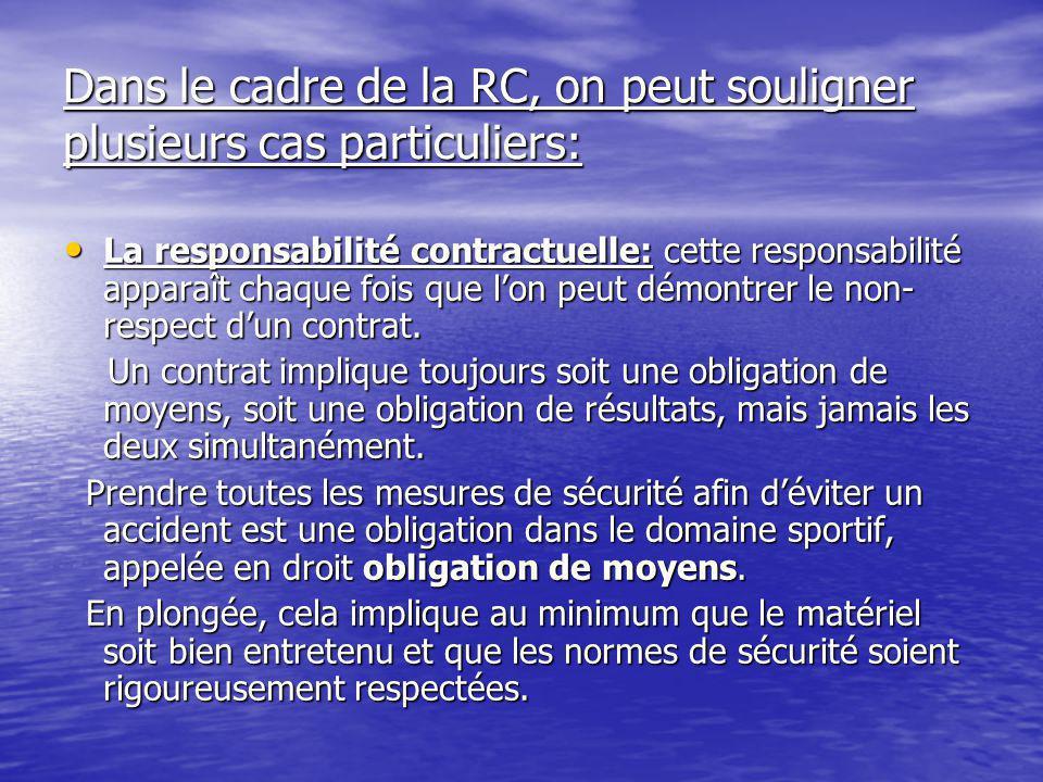 Dans le cadre de la RC, on peut souligner plusieurs cas particuliers: La responsabilité contractuelle: cette responsabilité apparaît chaque fois que l'on peut démontrer le non- respect d'un contrat.