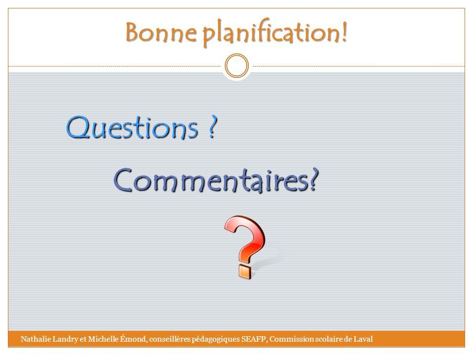 Bonne planification! Questions ? Commentaires? Nathalie Landry et Michelle Émond, conseillères pédagogiques SEAFP, Commission scolaire de Laval