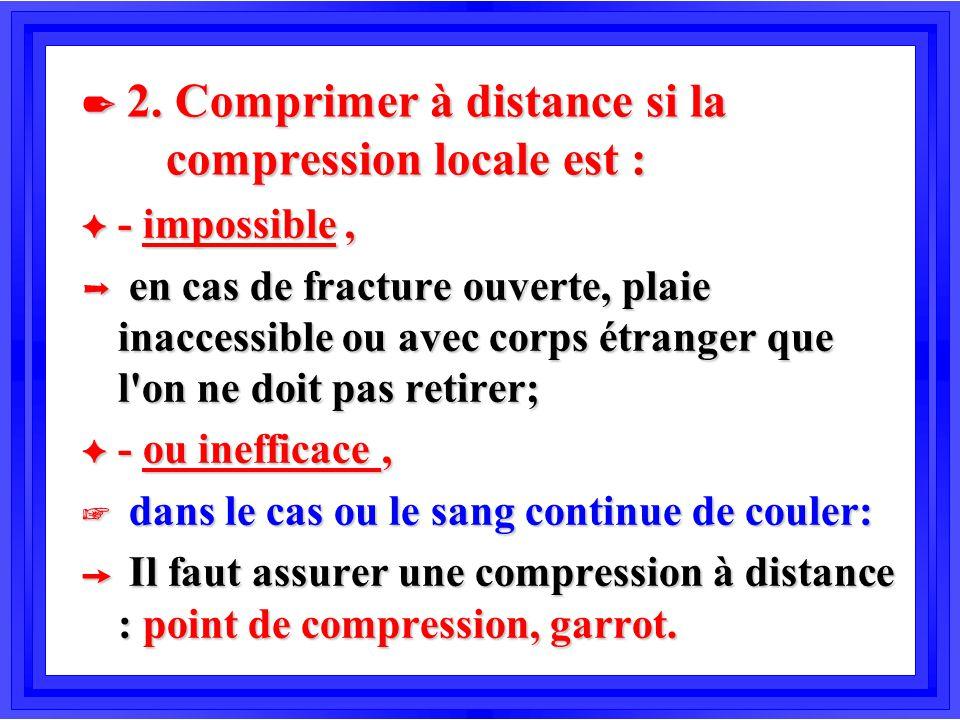 2 2. Comprimer à distance si la compression locale est : F - impossible, Þ en cas de fracture ouverte, plaie inaccessible ou avec corps étranger que l