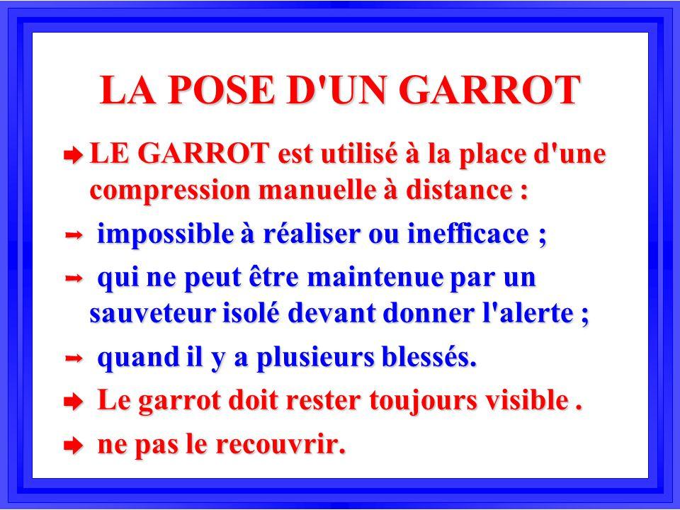 LA POSE D'UN GARROT è LE GARROT est utilisé à la place d'une compression manuelle à distance : Þ impossible à réaliser ou inefficace ; Þ qui ne peut ê