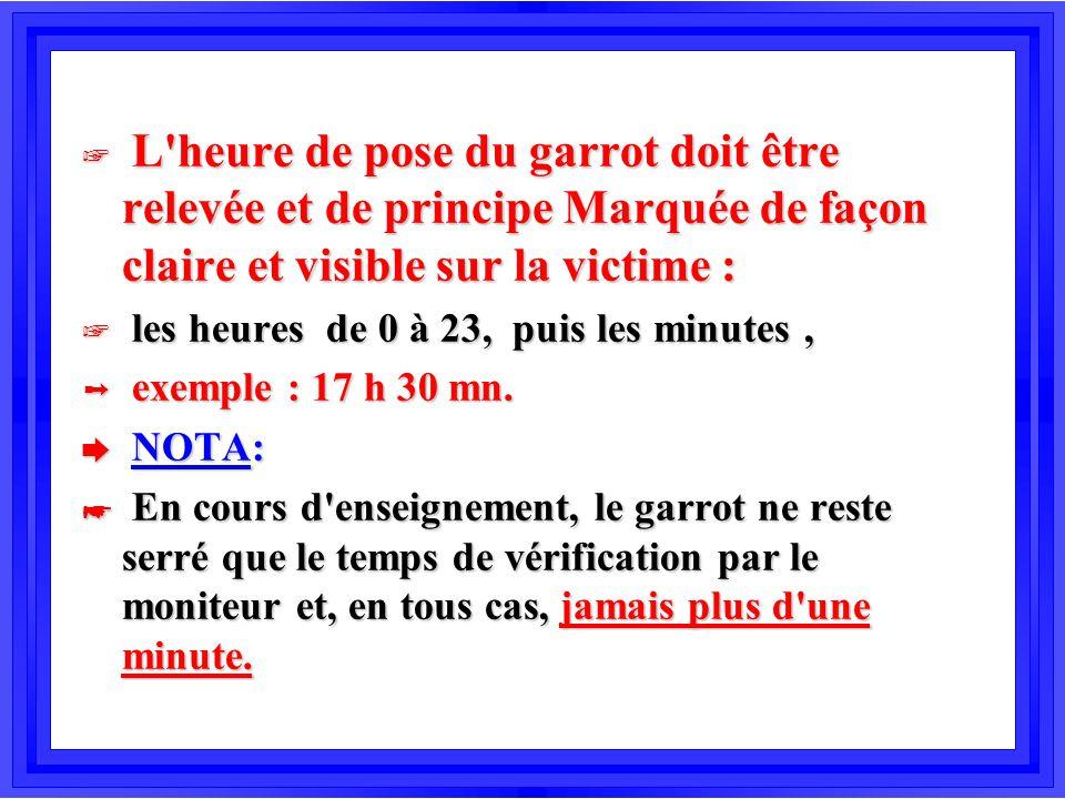 + L'heure de pose du garrot doit être relevée et de principe Marquée de façon claire et visible sur la victime : + les heures de 0 à 23, puis les minu