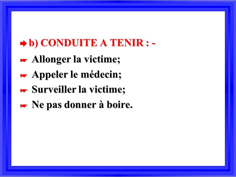 è b) CONDUITE A TENIR : - * Allonger la victime; * Appeler le médecin; * Surveiller la victime; * Ne pas donner à boire.