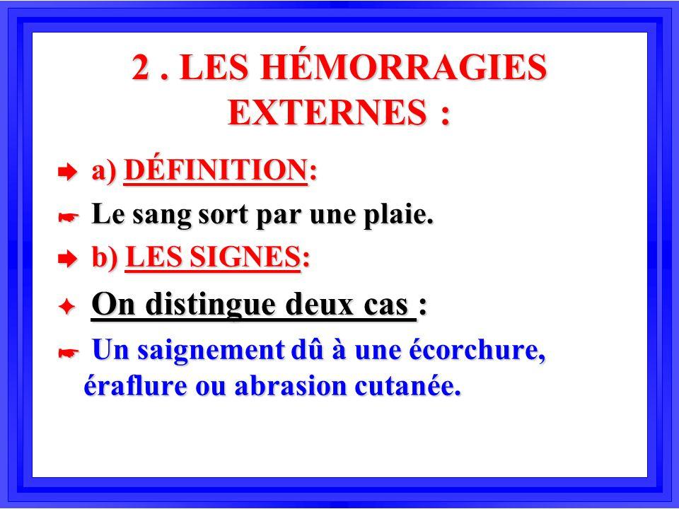 2. LES HÉMORRAGIES EXTERNES : è a) DÉFINITION: * Le sang sort par une plaie. è b) LES SIGNES: F On distingue deux cas : * Un saignement dû à une écorc