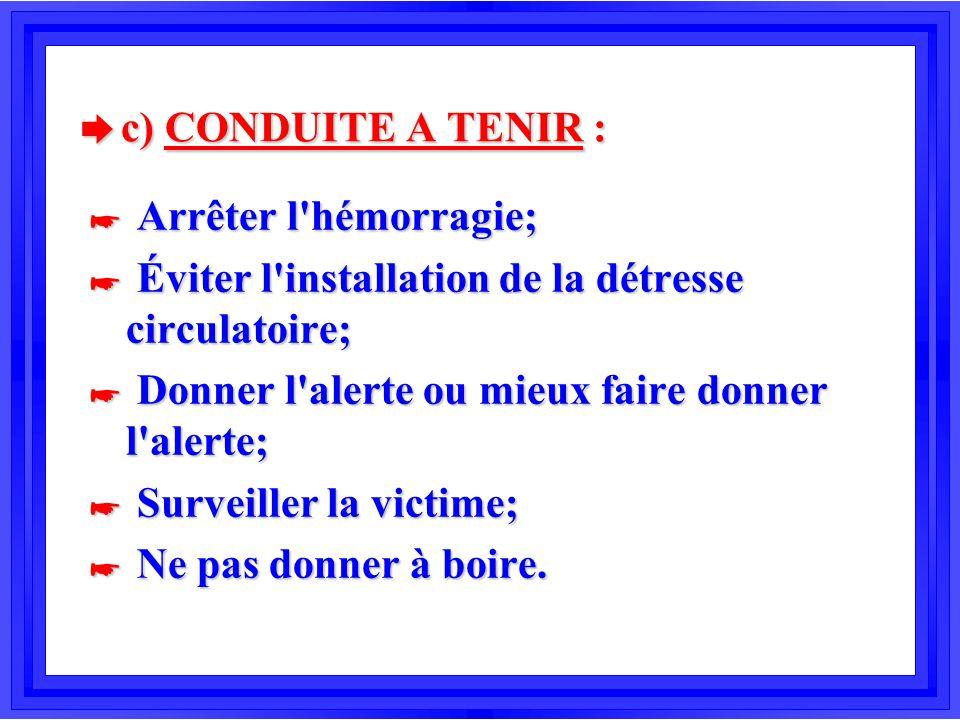è c) CONDUITE A TENIR : * Arrêter l'hémorragie; * Éviter l'installation de la détresse circulatoire; * Donner l'alerte ou mieux faire donner l'alerte;