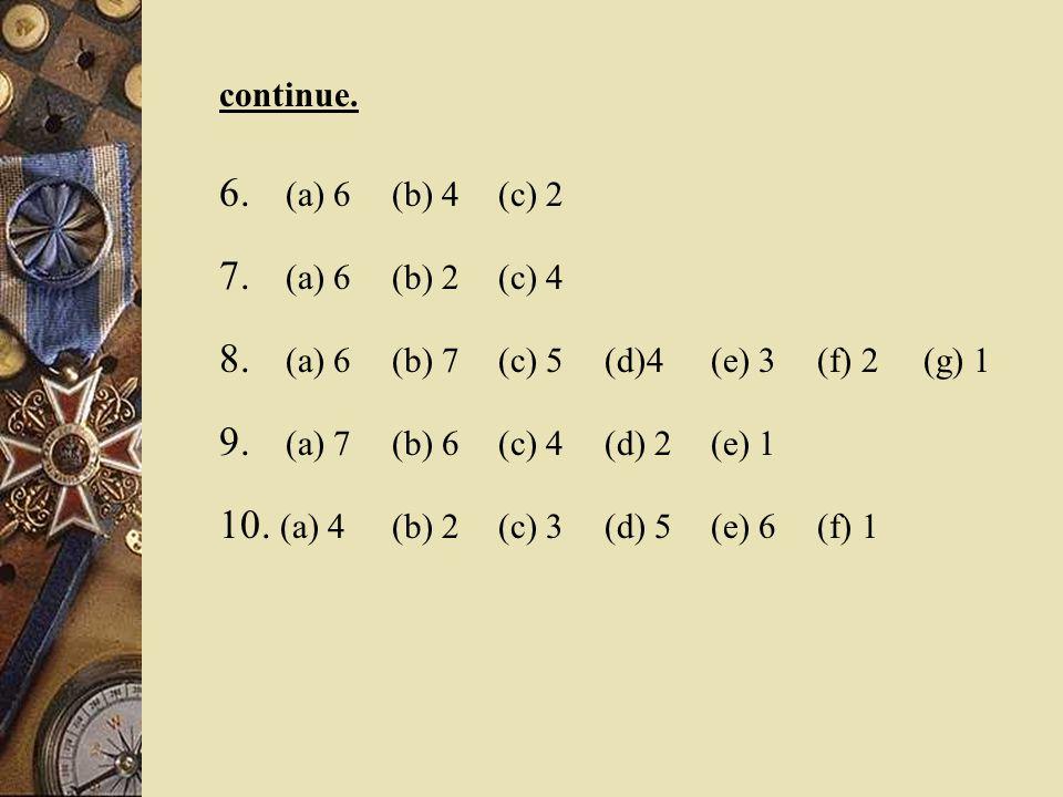 continue. 6. (a) 6 (b) 4 (c) 2 7. (a) 6 (b) 2 (c) 4 8. (a) 6 (b) 7 (c) 5 (d)4(e) 3 (f) 2 (g) 1 9. (a) 7 (b) 6 (c) 4 (d) 2 (e) 1 10. (a) 4 (b) 2 (c) 3