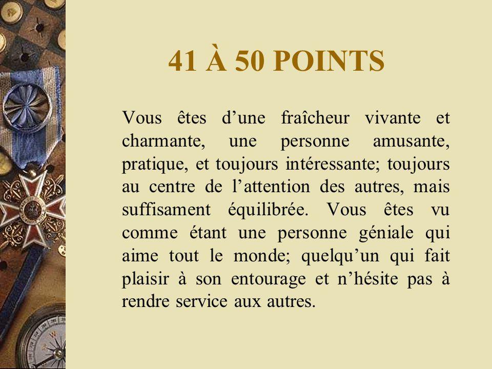41 À 50 POINTS Vous êtes d'une fraîcheur vivante et charmante, une personne amusante, pratique, et toujours intéressante; toujours au centre de l'attention des autres, mais suffisament équilibrée.