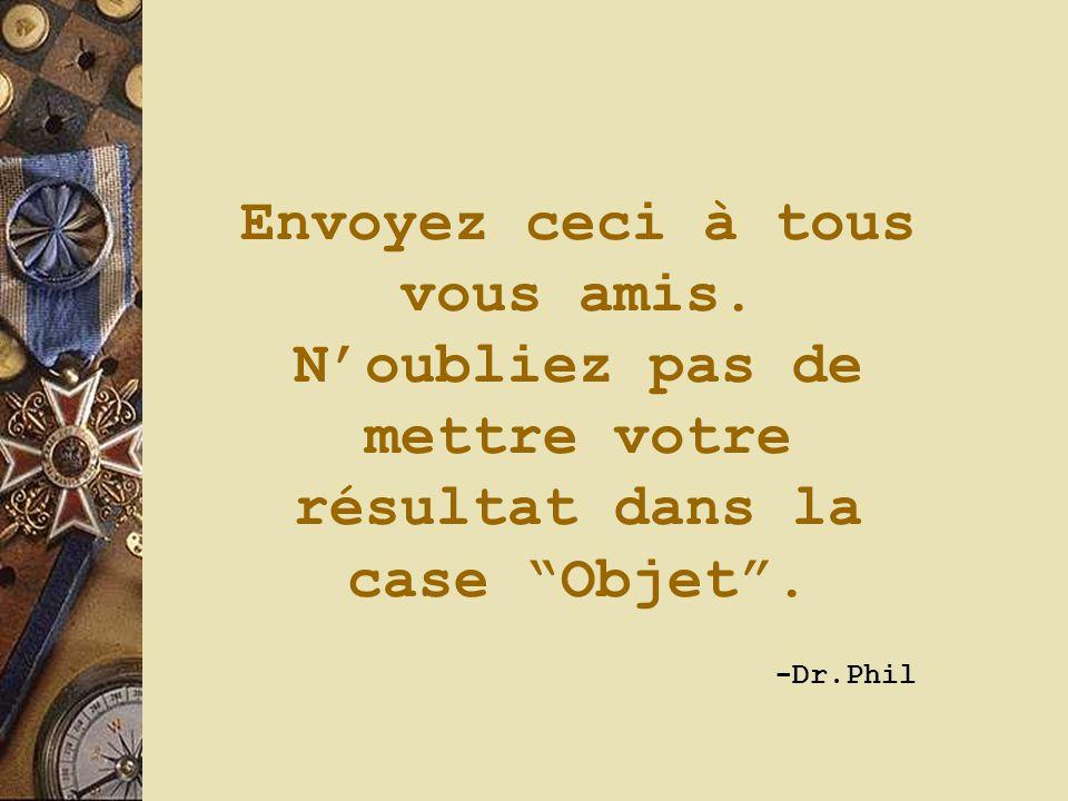 """Envoyez ceci à tous vous amis. N'oubliez pas de mettre votre résultat dans la case """"Objet"""". -Dr.Phil"""