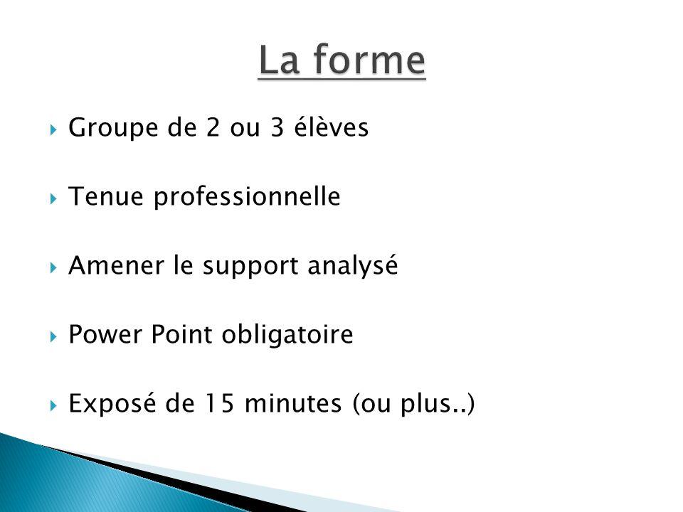  Groupe de 2 ou 3 élèves  Tenue professionnelle  Amener le support analysé  Power Point obligatoire  Exposé de 15 minutes (ou plus..)