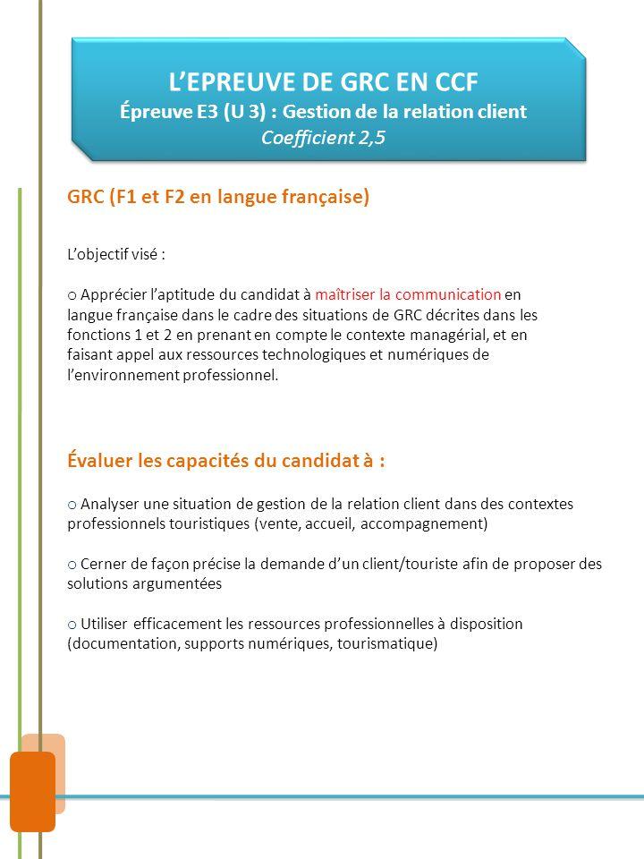GRC (F1 et F2 en langue française) Évaluer les capacités du candidat à : o Analyser une situation de gestion de la relation client dans des contextes professionnels touristiques (vente, accueil, accompagnement) o Cerner de façon précise la demande d'un client/touriste afin de proposer des solutions argumentées o Utiliser efficacement les ressources professionnelles à disposition (documentation, supports numériques, tourismatique) L'EPREUVE DE GRC EN CCF Épreuve E3 (U 3) : Gestion de la relation client Coefficient 2,5 L'objectif visé : o Apprécier l'aptitude du candidat à maîtriser la communication en langue française dans le cadre des situations de GRC décrites dans les fonctions 1 et 2 en prenant en compte le contexte managérial, et en faisant appel aux ressources technologiques et numériques de l'environnement professionnel.