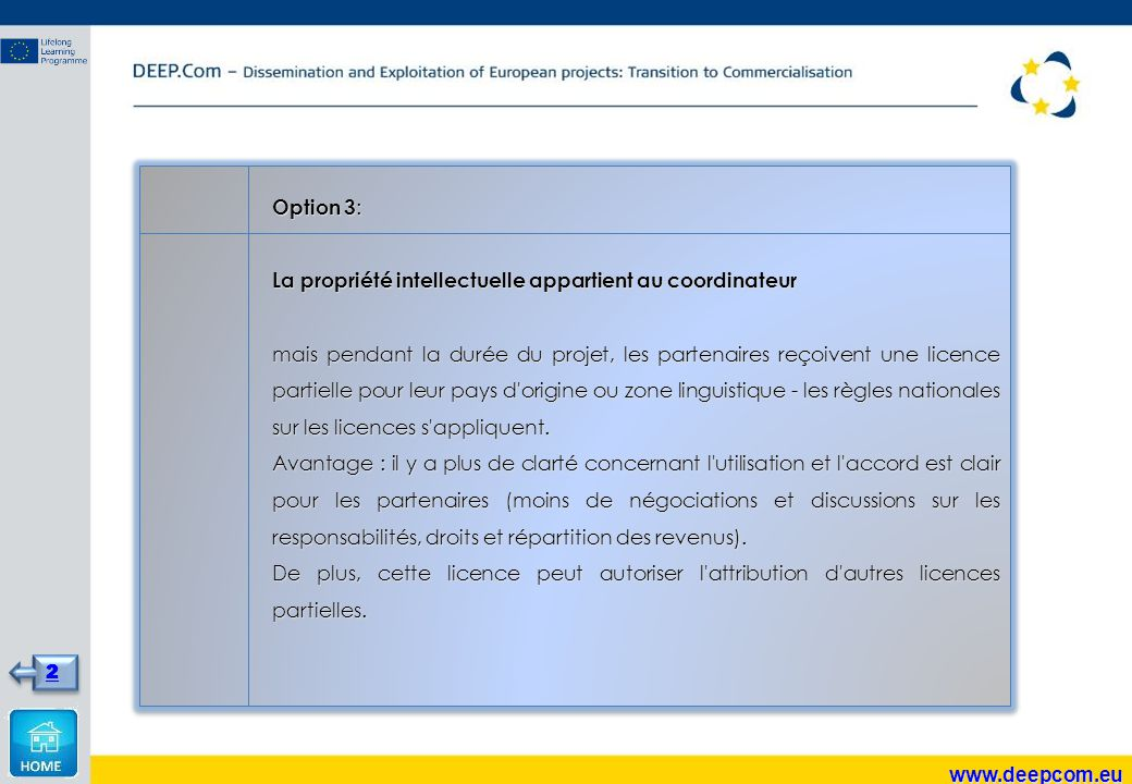Option 3 : La propriété intellectuelle appartient au coordinateur mais pendant la durée du projet, les partenaires reçoivent une licence partielle pour leur pays d origine ou zone linguistique - les règles nationales sur les licences s appliquent.