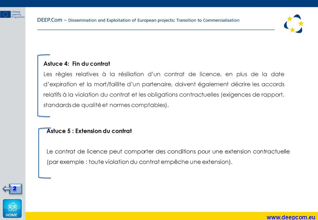 Astuce 4: Fin du contrat Les règles relatives à la résiliation d'un contrat de licence, en plus de la date d'expiration et la mort/faillite d'un partenaire, doivent également décrire les accords relatifs à la violation du contrat et les obligations contractuelles (exigences de rapport, standards de qualité et normes comptables).