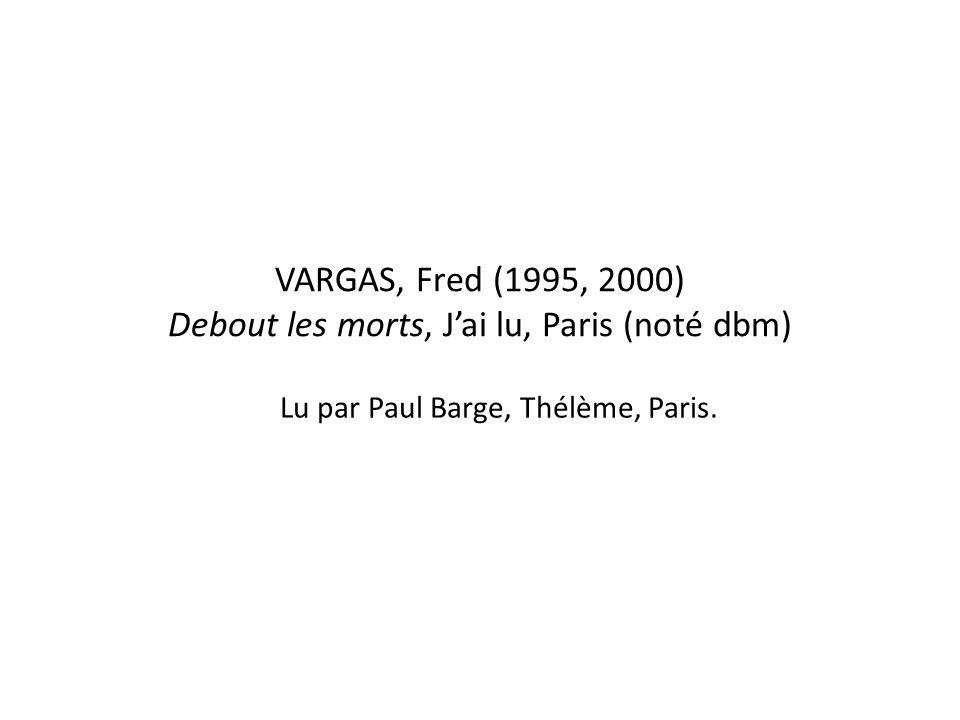 VARGAS, Fred (1995, 2000) Debout les morts, J'ai lu, Paris (noté dbm) Lu par Paul Barge, Thélème, Paris.