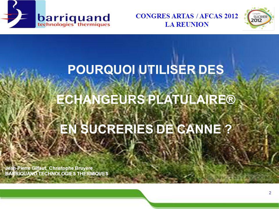 CONGRES ARTAS / AFCAS 2012 LA REUNION Jean-Pierre Gilfaut, Christophe Bruyère BARRIQUAND TECHNOLOGIES THERMIQUES POURQUOI UTILISER DES ECHANGEURS PLATULAIRE® EN SUCRERIES DE CANNE .
