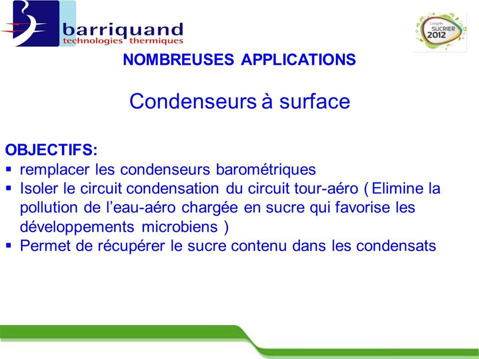 Condenseurs à surface OBJECTIFS:  remplacer les condenseurs barométriques  Isoler le circuit condensation du circuit tour-aéro ( Elimine la pollution de l'eau-aéro chargée en sucre qui favorise les développements microbiens )  Permet de récupérer le sucre contenu dans les condensats NOMBREUSES APPLICATIONS