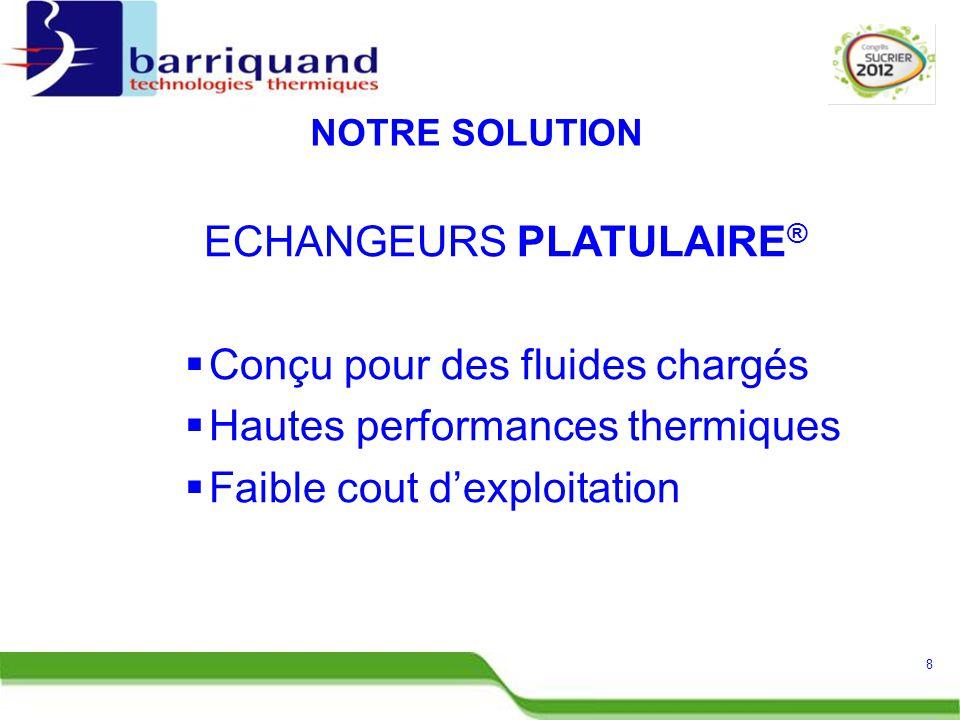 ECHANGEURS PLATULAIRE ®  Conçu pour des fluides chargés  Hautes performances thermiques  Faible cout d'exploitation 8 NOTRE SOLUTION