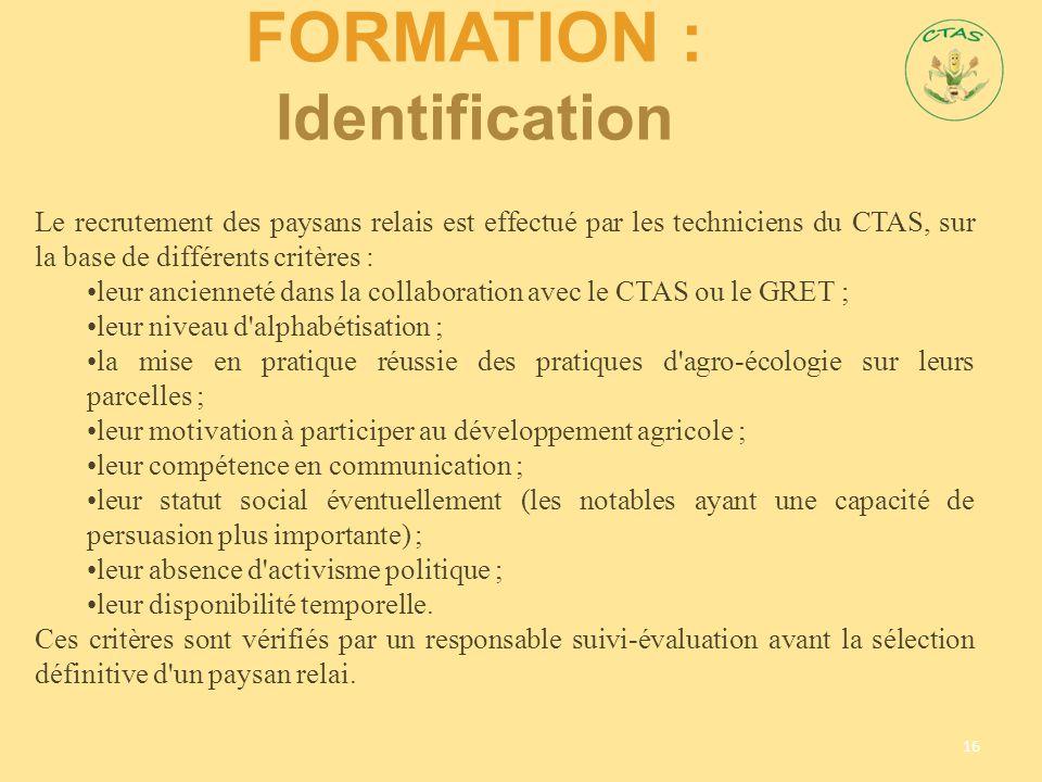 FORMATION : Identification 16 Le recrutement des paysans relais est effectué par les techniciens du CTAS, sur la base de différents critères : leur an