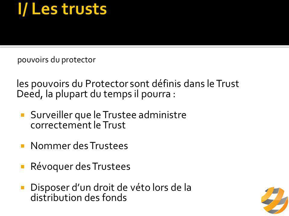 les pouvoirs du Protector sont définis dans le Trust Deed, la plupart du temps il pourra :  Surveiller que le Trustee administre correctement le Trust  Nommer des Trustees  Révoquer des Trustees  Disposer d'un droit de véto lors de la distribution des fonds