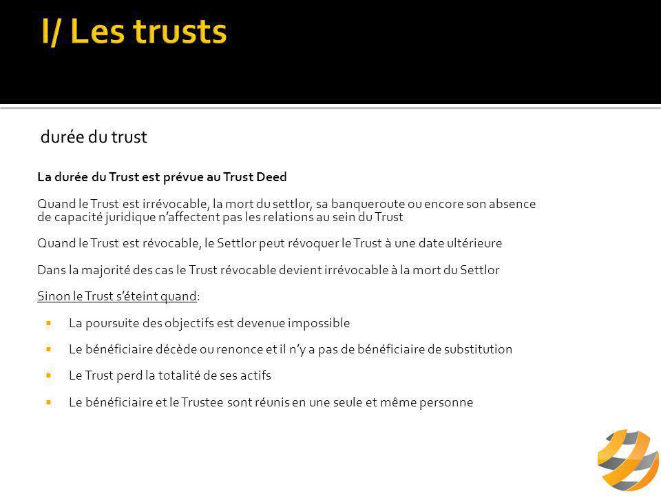 La durée du Trust est prévue au Trust Deed Quand le Trust est irrévocable, la mort du settlor, sa banqueroute ou encore son absence de capacité juridique n'affectent pas les relations au sein du Trust Quand le Trust est révocable, le Settlor peut révoquer le Trust à une date ultérieure Dans la majorité des cas le Trust révocable devient irrévocable à la mort du Settlor Sinon le Trust s'éteint quand:  La poursuite des objectifs est devenue impossible  Le bénéficiaire décède ou renonce et il n'y a pas de bénéficiaire de substitution  Le Trust perd la totalité de ses actifs  Le bénéficiaire et le Trustee sont réunis en une seule et même personne
