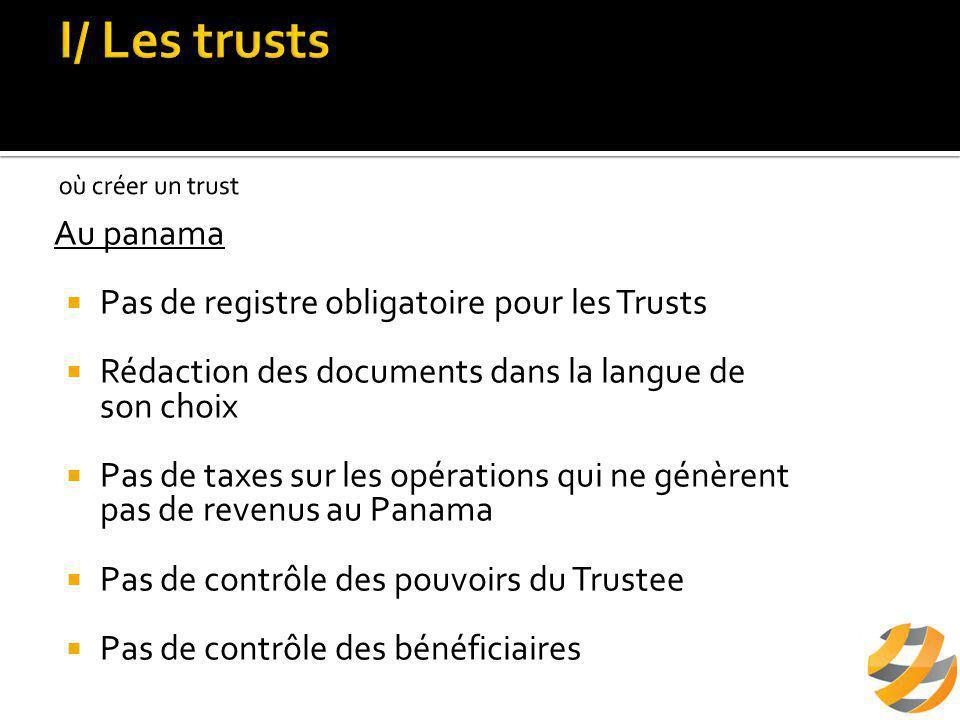 Au panama  Pas de registre obligatoire pour les Trusts  Rédaction des documents dans la langue de son choix  Pas de taxes sur les opérations qui ne génèrent pas de revenus au Panama  Pas de contrôle des pouvoirs du Trustee  Pas de contrôle des bénéficiaires