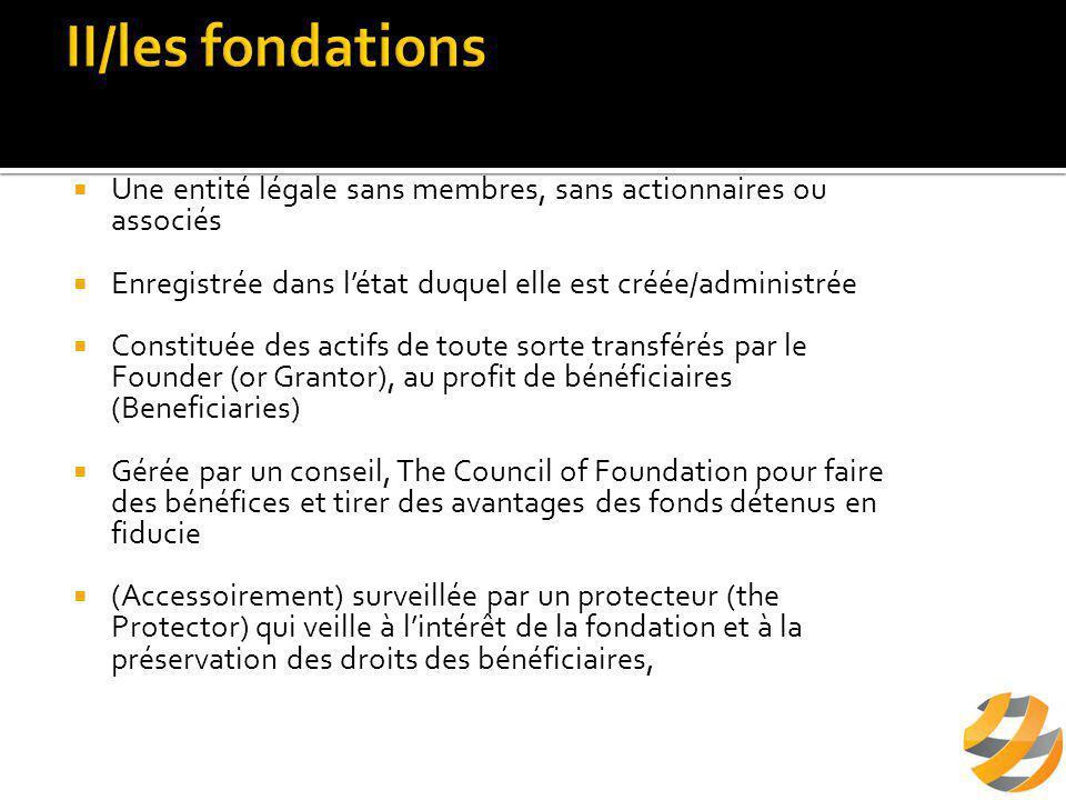  Une entité légale sans membres, sans actionnaires ou associés  Enregistrée dans l'état duquel elle est créée/administrée  Constituée des actifs de toute sorte transférés par le Founder (or Grantor), au profit de bénéficiaires (Beneficiaries)  Gérée par un conseil, The Council of Foundation pour faire des bénéfices et tirer des avantages des fonds détenus en fiducie  (Accessoirement) surveillée par un protecteur (the Protector) qui veille à l'intérêt de la fondation et à la préservation des droits des bénéficiaires,