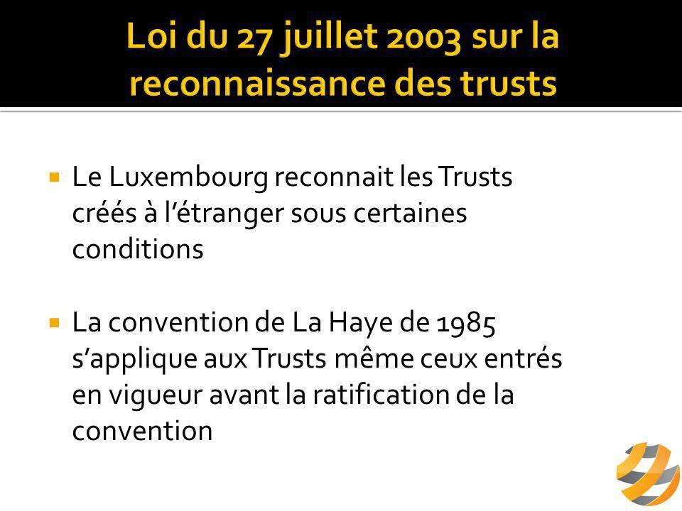  Le Luxembourg reconnait les Trusts créés à l'étranger sous certaines conditions  La convention de La Haye de 1985 s'applique aux Trusts même ceux entrés en vigueur avant la ratification de la convention