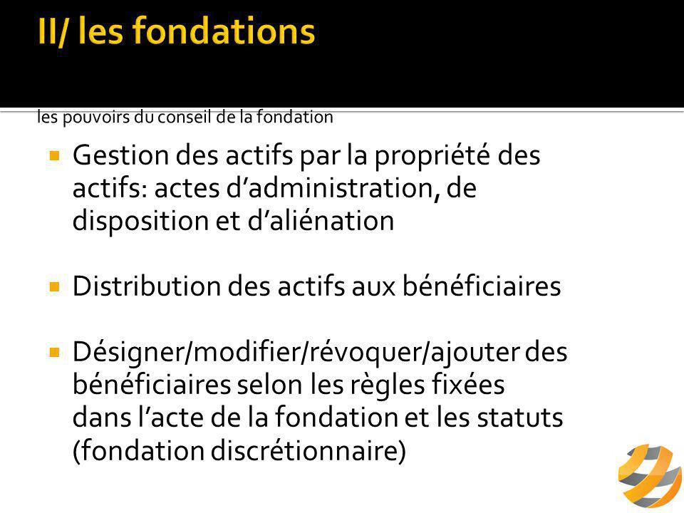  Gestion des actifs par la propriété des actifs: actes d'administration, de disposition et d'aliénation  Distribution des actifs aux bénéficiaires  Désigner/modifier/révoquer/ajouter des bénéficiaires selon les règles fixées dans l'acte de la fondation et les statuts (fondation discrétionnaire)