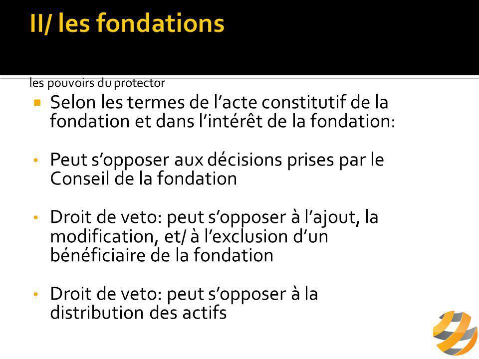  Selon les termes de l'acte constitutif de la fondation et dans l'intérêt de la fondation: Peut s'opposer aux décisions prises par le Conseil de la fondation Droit de veto: peut s'opposer à l'ajout, la modification, et/ à l'exclusion d'un bénéficiaire de la fondation Droit de veto: peut s'opposer à la distribution des actifs