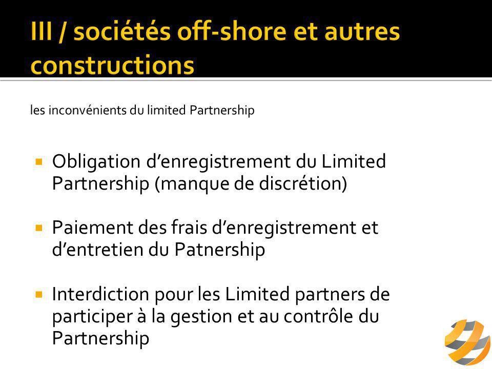  Obligation d'enregistrement du Limited Partnership (manque de discrétion)  Paiement des frais d'enregistrement et d'entretien du Patnership  Interdiction pour les Limited partners de participer à la gestion et au contrôle du Partnership