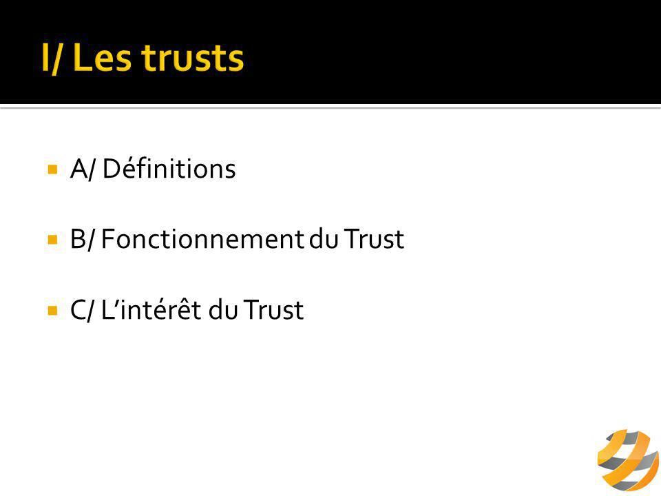  A/ Définitions  B/ Fonctionnement du Trust  C/ L'intérêt du Trust