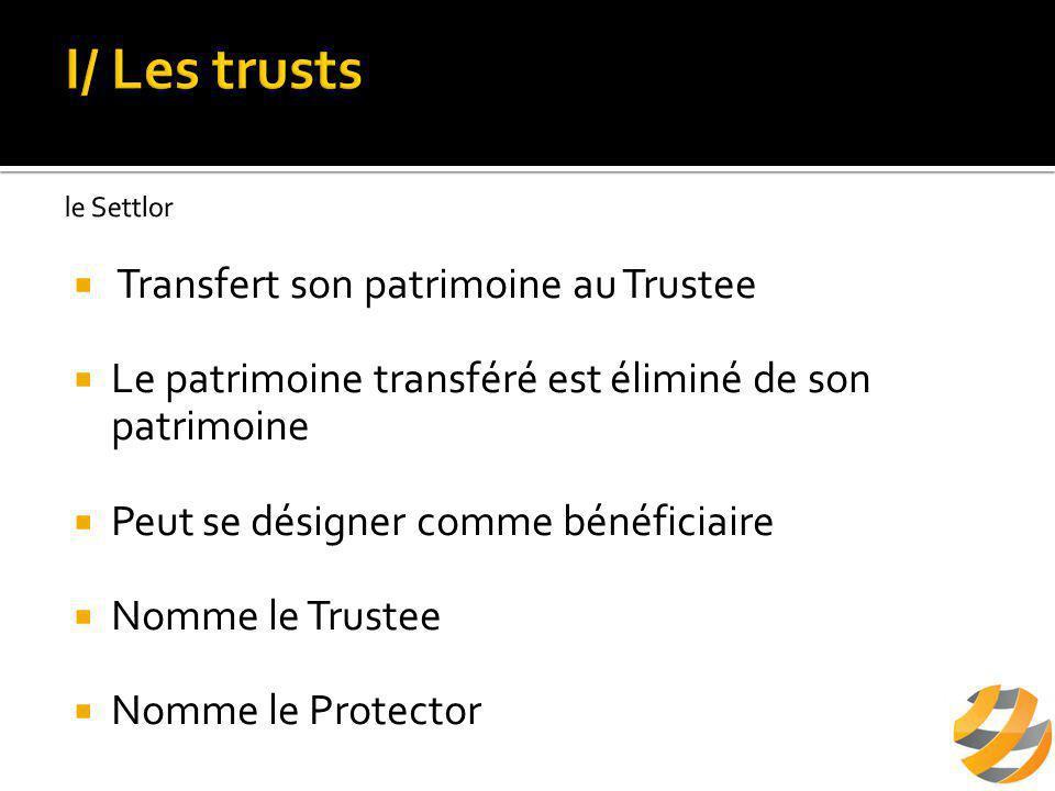  Nommé par le Settlor  Personne physique ou personne morale  Un Trustee unique ou plusieurs Trustees  Acquiert la propriété juridique des biens  Établissement des titres du Trust à son nom et pour son compte  gère, administre et contrôle les biens du Trust dans l'intérêt du ou des bénéficiaires.