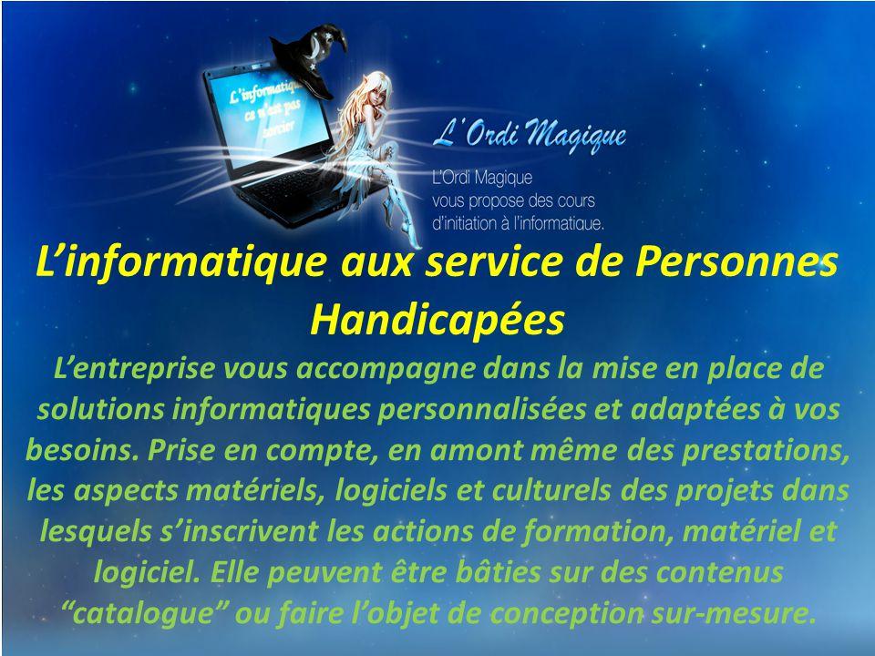 L'informatique aux service de Personnes Handicapées L'entreprise vous accompagne dans la mise en place de solutions informatiques personnalisées et adaptées à vos besoins.