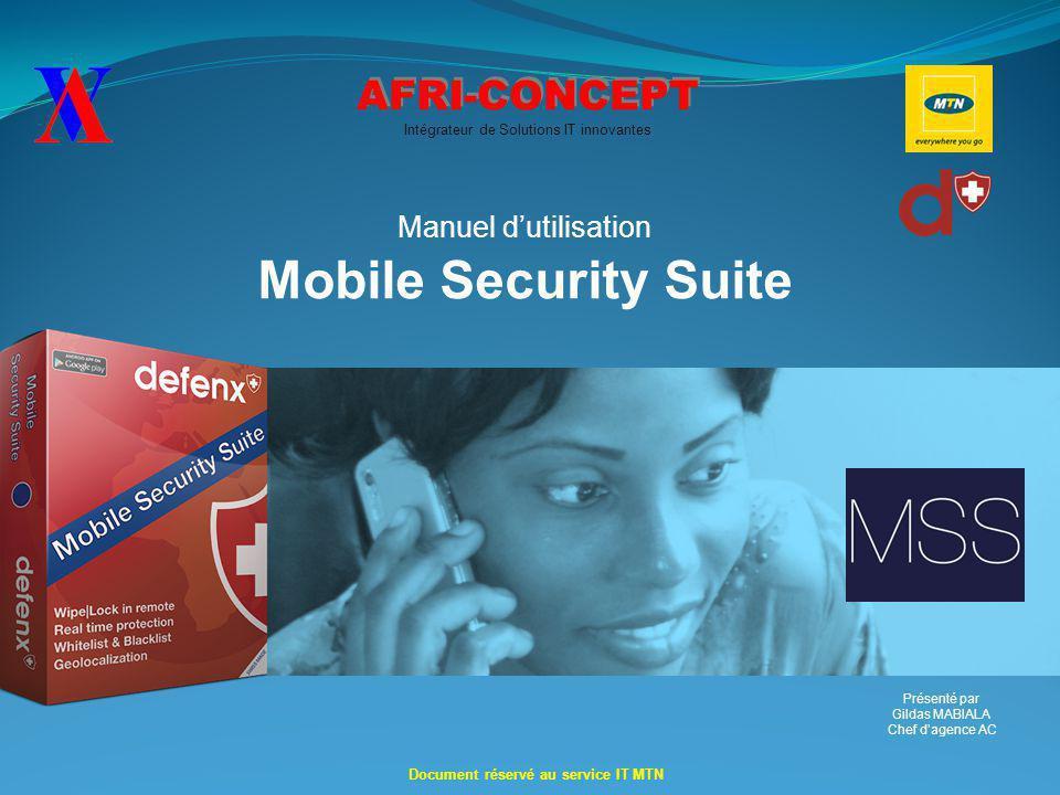 AFRI-CONCEPT Intégrateur de Solutions IT innovantes Manuel d'utilisation Mobile Security Suite Document réservé au service IT MTN Présenté par Gildas MABIALA Chef d'agence AC