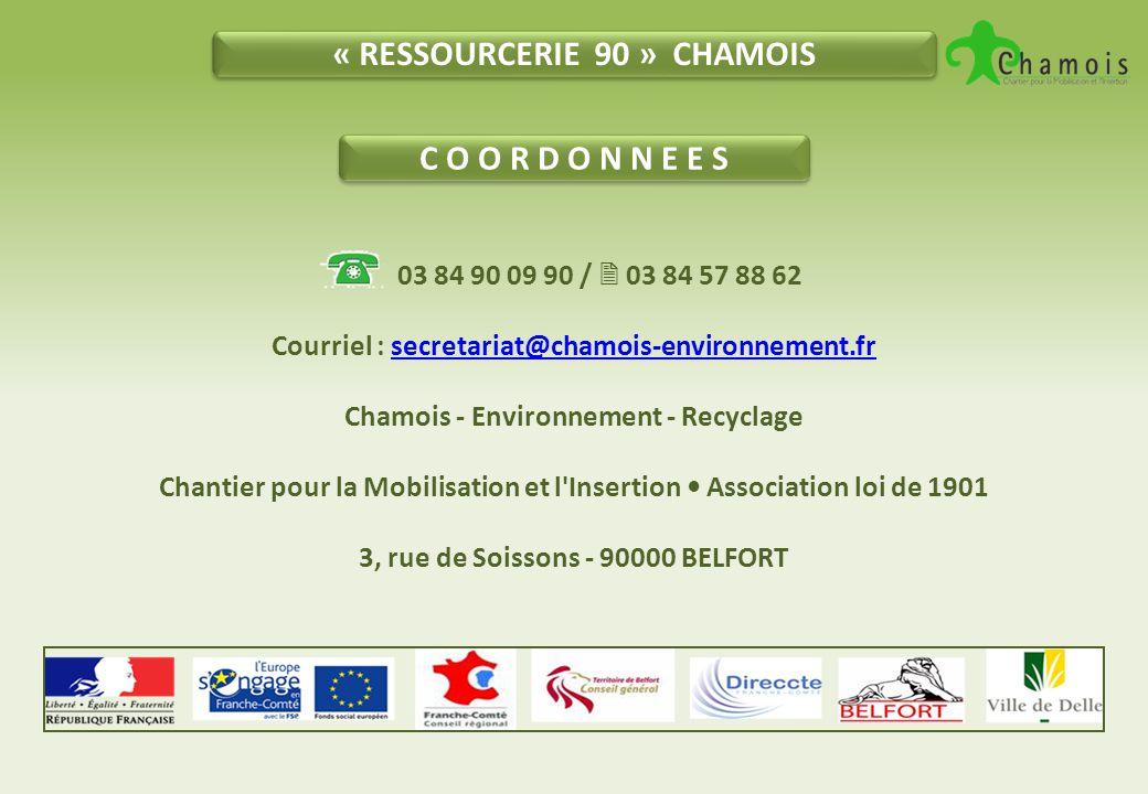 « RESSOURCERIE 90 » CHAMOIS C O O R D O N N E E S 03 84 90 09 90 /  03 84 57 88 62 Courriel : secretariat@chamois-environnement.frsecretariat@chamois-environnement.fr Chamois - Environnement - Recyclage Chantier pour la Mobilisation et l Insertion Association loi de 1901 3, rue de Soissons - 90000 BELFORT