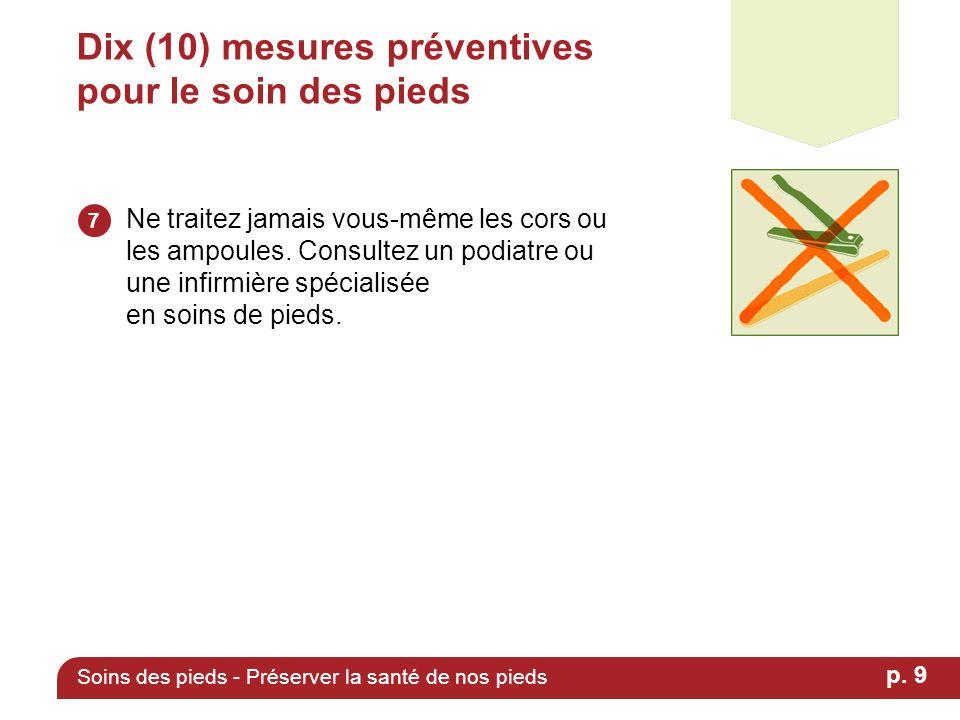 Dix (10) mesures préventives pour le soin des pieds Ne traitez jamais vous-même les cors ou les ampoules. Consultez un podiatre ou une infirmière spéc