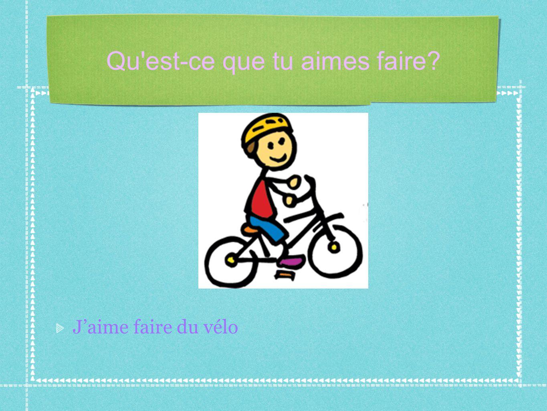 Qu'est-ce que tu aimes faire? J'aime faire du vélo