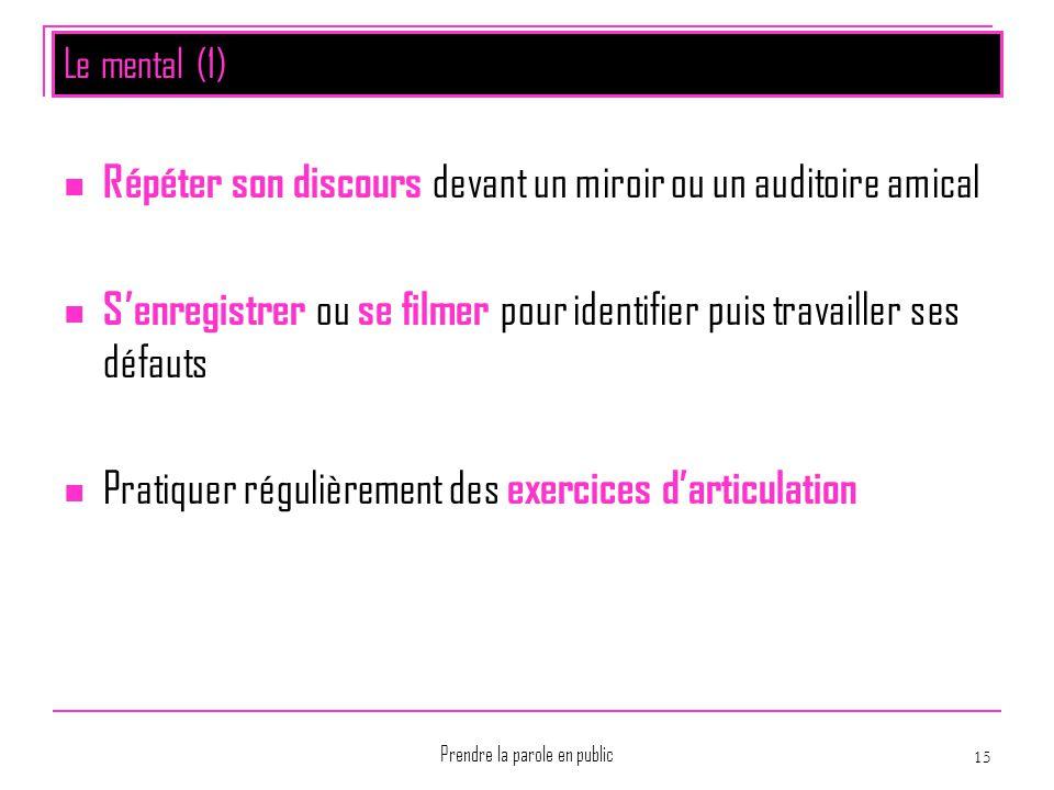 Prendre la parole en public 15 Le mental (1) Répéter son discours devant un miroir ou un auditoire amical S'enregistrer ou se filmer pour identifier p