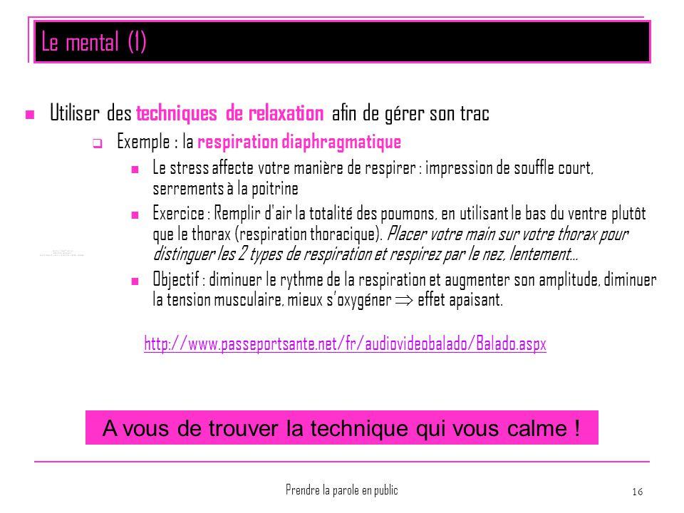 Prendre la parole en public 16 Le mental (1) Utiliser des techniques de relaxation afin de gérer son trac  Exemple : la respiration diaphragmatique L