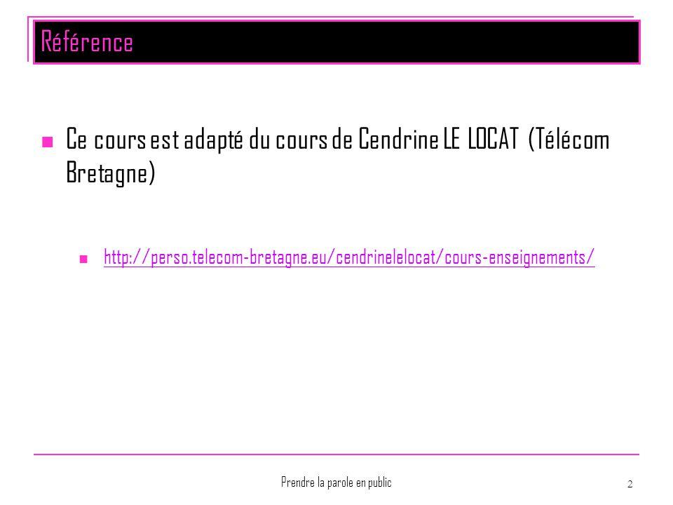 Prendre la parole en public 2 Référence Ce cours est adapté du cours de Cendrine LE LOCAT (Télécom Bretagne) http://perso.telecom-bretagne.eu/cendrine