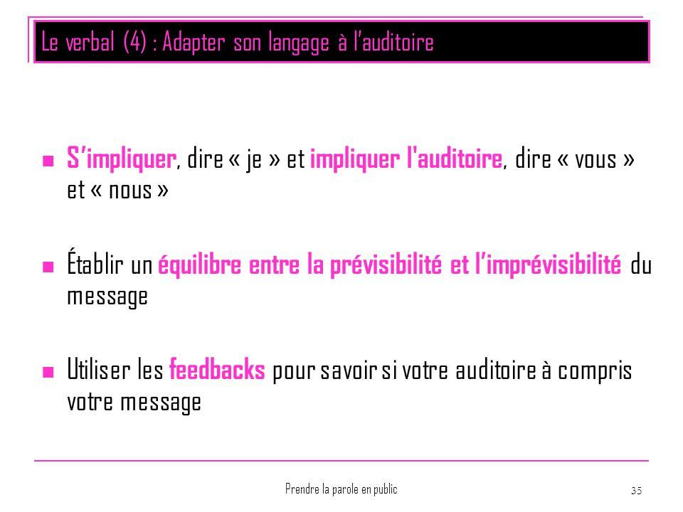 Prendre la parole en public 35 Le verbal (4) : Adapter son langage à l'auditoire S'impliquer, dire « je » et impliquer l'auditoire, dire « vous » et «