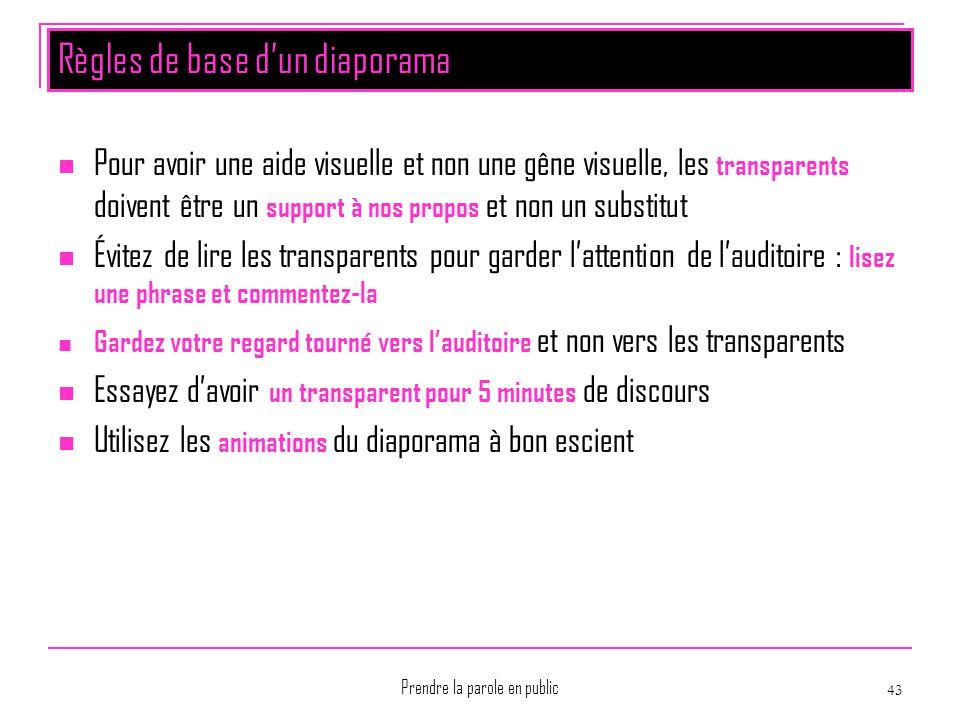 Prendre la parole en public 43 Règles de base d'un diaporama Pour avoir une aide visuelle et non une gêne visuelle, les transparents doivent être un s