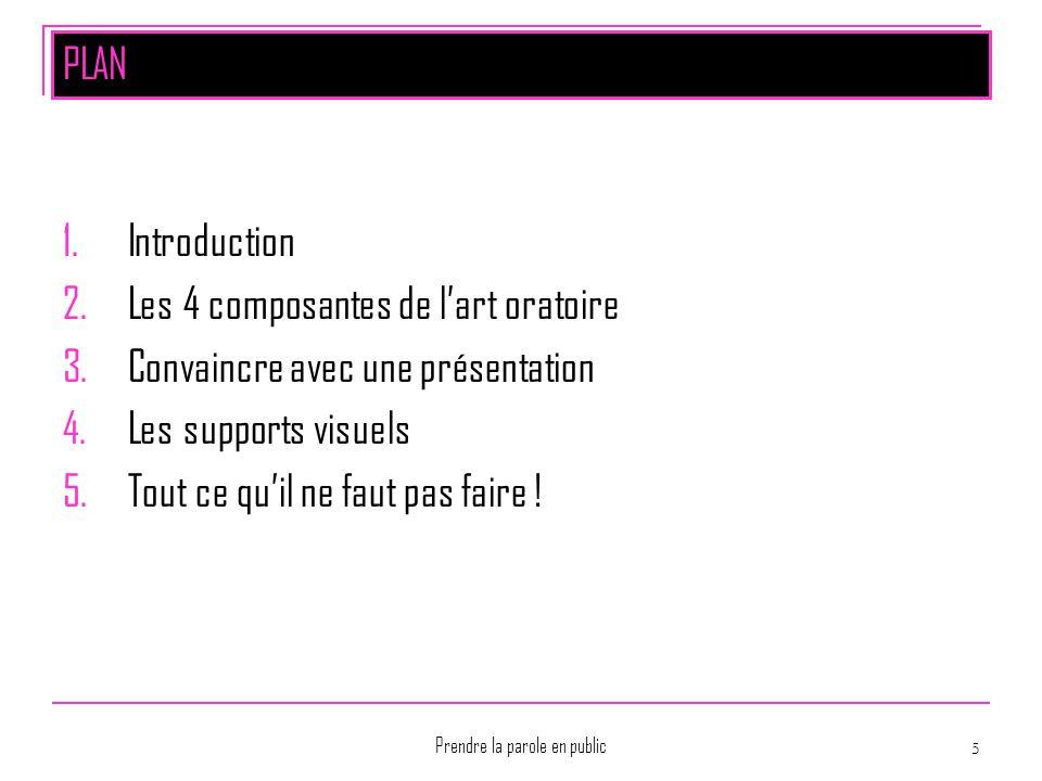 Prendre la parole en public 5 PLAN 1.Introduction 2.Les 4 composantes de l'art oratoire 3.Convaincre avec une présentation 4.Les supports visuels 5.To