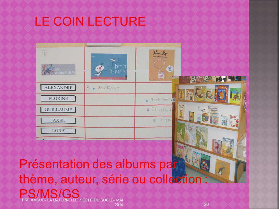 26 LE COIN LECTURE Présentation des albums par thème, auteur, série ou collection : PS/MS/GS PRF AMSUD- LA MATERNELLE SOCLE DU SOCLE- MAI 2014