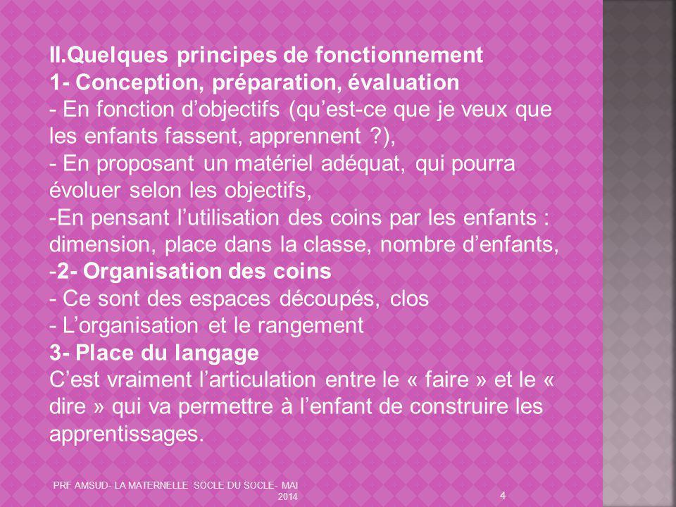 PRF AMSUD- LA MATERNELLE SOCLE DU SOCLE- MAI 2014 4 II.Quelques principes de fonctionnement 1- Conception, préparation, évaluation - En fonction d'obj