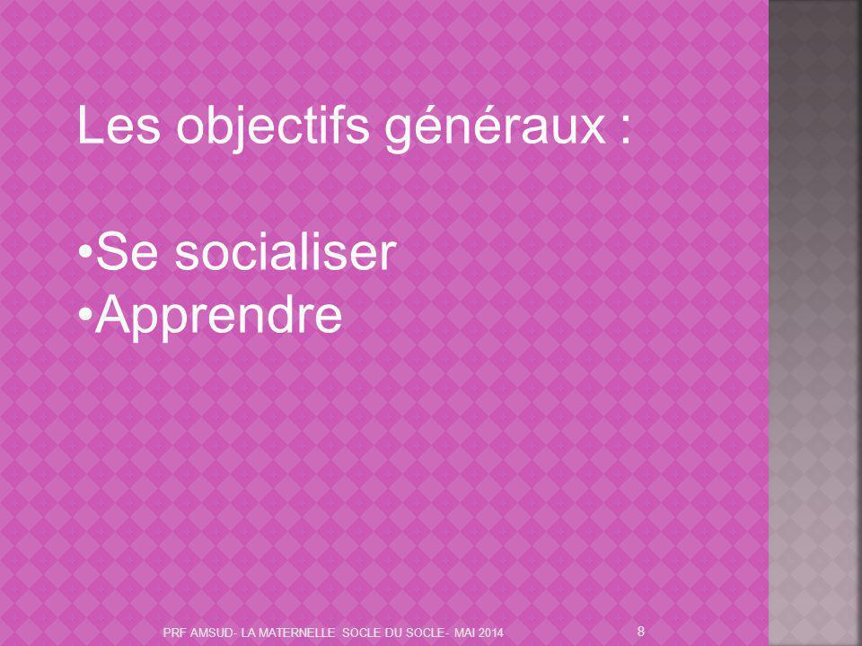 8 Les objectifs généraux : Se socialiser Apprendre PRF AMSUD- LA MATERNELLE SOCLE DU SOCLE- MAI 2014