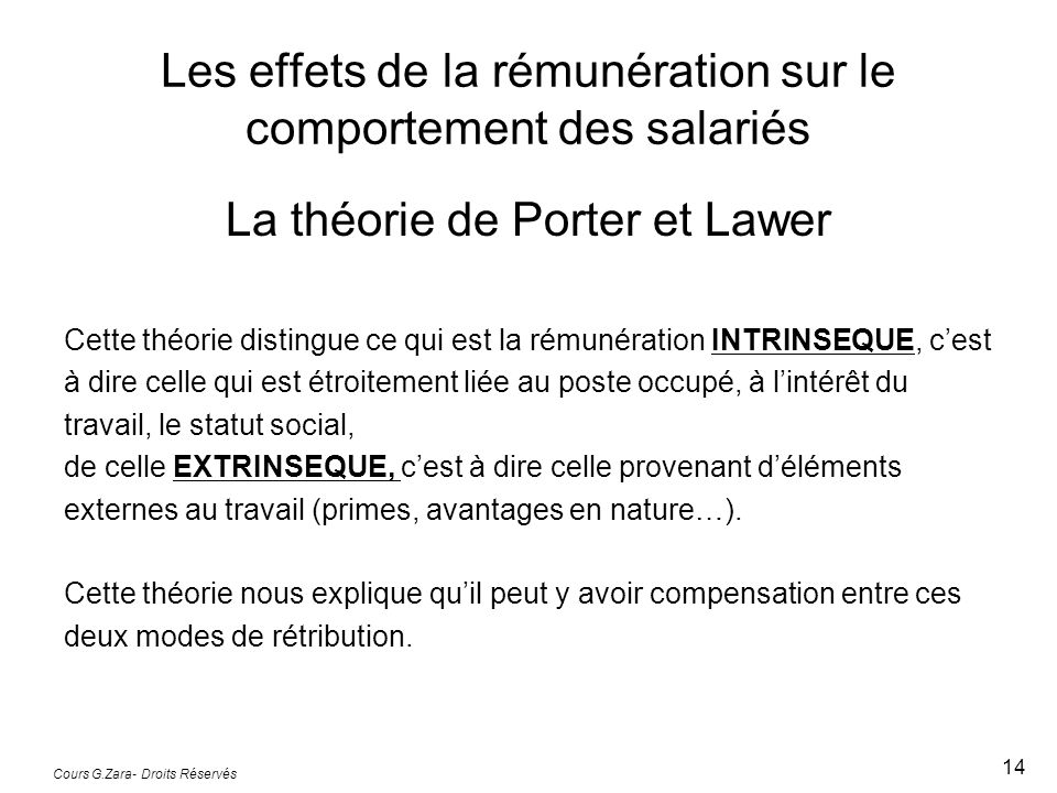 Les effets de la rémunération sur le comportement des salariés La théorie de Porter et Lawer Cette théorie distingue ce qui est la rémunération INTRINSEQUE, c'est à dire celle qui est étroitement liée au poste occupé, à l'intérêt du travail, le statut social, de celle EXTRINSEQUE, c'est à dire celle provenant d'éléments externes au travail (primes, avantages en nature…).
